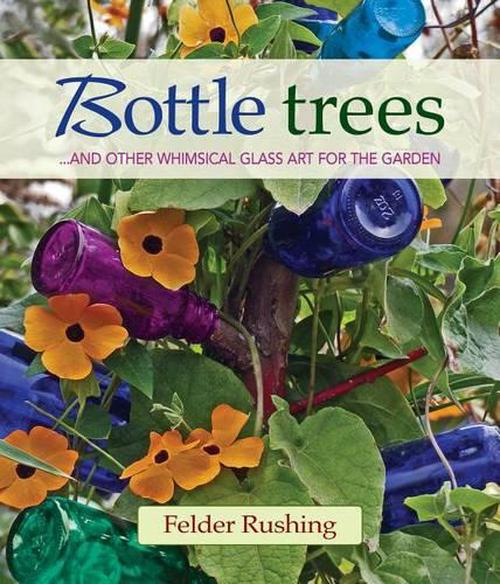 NEW-Bottle-Trees-and-the-Whimsical-Art-of-Garden-Glass-by-Felder-Rushing-Hard